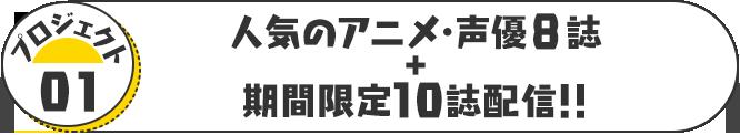 プロジェクト01 人気のアニメ・声優8誌+期間限定10誌配信!!