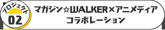 プロジェクト02 マガジン☆WALKER×アニメディアコラボレーション