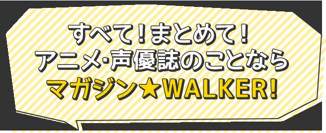 すべて!まとめて! アニメ・声優誌のことなら マガジン★WALKER!